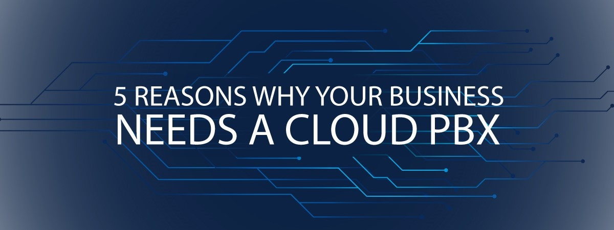 5 Reasons Why Your Business Needs a Cloud PBX